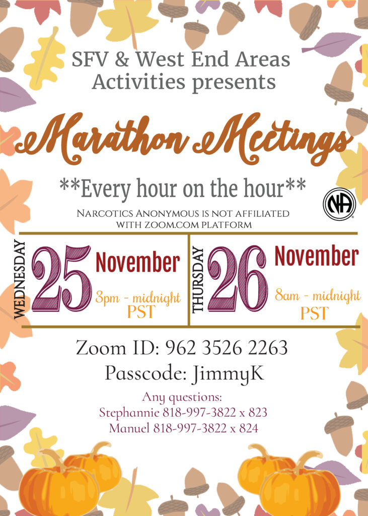 SFV & West End Areas Activities presents Marathon Meetings Every hour on the hour Narcotics Anonymous is not affiliated with zoom.com platform Wednesday, November 25 from 3pm to Midnight PST Thursday, November 26 from 8am to midnight PST Zoom ID: 962 3526 2263 Passcode: JimmyK Any questions:  Stephannie 818-997-3822 x 823 Manuel 818-997-3822 x 824
